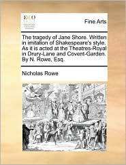 The tragedy of Jane Shore. Written in imitation of Shakespeare's style. As it is acted at the Theatres-Royal in Drury-Lane and Covent-Garden. By N. Rowe, Esq. - Nicholas Rowe