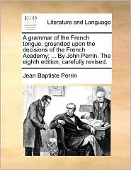 A grammar of the French tongue, grounded upon the decisions of the French Academy; ... By John Perrin. The eighth edition, carefully revised. - Jean Baptiste Perrin