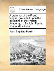 A grammar of the French tongue, grounded upon the decisions of the French Academy; ... By John Perrin. The fourth edition. - Jean Baptiste Perrin