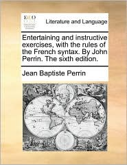 Entertaining and instructive exercises, with the rules of the French syntax. By John Perrin. The sixth edition. - Jean Baptiste Perrin
