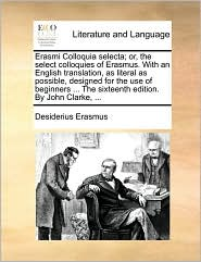 Erasmi Colloquia selecta; or, the select colloquies of Erasmus. With an English translation, as literal as possible, designed for the use of beginners. The sixteenth edition. By John Clarke, .