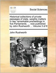 Historical collections of private passages of state, weighty matters in law, remarkable proceedings in five Parliaments. ... now published by John Rushworth ... Volume 3 of 8 - John Rushworth