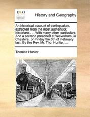 An Historical Account of Earthquakes, Extracted from the Most Authentick Historians. ... with Many Other Particulars. and a Sermon Preached at Weverham, in Cheshire, on Friday the 6th of February Last. by the REV. Mr. Tho. Hunter, ... - Thomas Hunter
