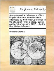 A sermon on the deliverance of this kingdom from the invasion lately attempted by the French, preached in the chapel of Trinity College, Dublin, on the 1st of January, 1797; ... by the Rev. Richard Graves, ... - Richard Graves