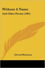 Without a Name: And Other Poems (1901) - Edward Blackman