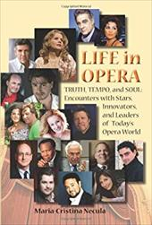 Life in Opera: Truth, Tempo, and Soul: Encounters with Stars, Innovators, and Leaders of Today's Opera World - Necula, Maria-Cristina