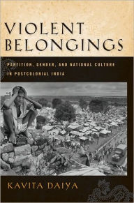 Violent Belongings: Partition, Gender, and National Culture in Postcolonial India - Kavita Daiya