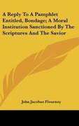 Flournoy, John Jacobus: A Reply To A Pamphlet Entitled, Bondage; A Moral Institution Sanctioned By The Scriptures And The Savior