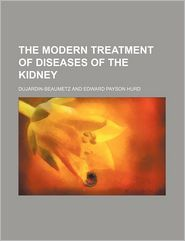 The Modern Treatment Of Diseases Of The Kidney - Dujardin-Beaumetz