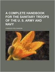 A Complete Handbook For The Sanitary Troops Of The U. S. Army And Navy - Charles Field Mason