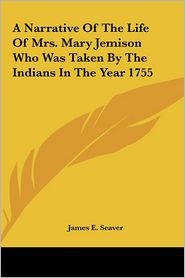 A Narrative of the Life of Mrs. Mary Jemison Who Was Taken by the Indians in the Year 1755 - James E. Seaver