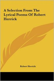 A Selection From The Lyrical Poems Of Robert Herrick - Robert Herrick