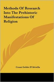 Methods Of Research Into The Prehistoric Manifestations Of Religion - Count Goblet D'Alviella