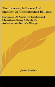 The Increase, Influence and Stability of Unestablished Religion: No Cause of Alarm to Established Christians, Being a Reply to Archdeacon's Nares's Ch - Jacob Stanley