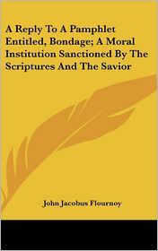 A Reply to a Pamphlet Entitled, Bondage; A Moral Institution Sanctioned by the Scriptures and the Savior - John Jacobus Flournoy