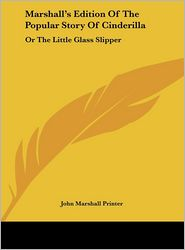 Marshall's Edition of the Popular Story of Cinderilla: Or the Little Glass Slipper - Marshall Printer John Marshall Printer