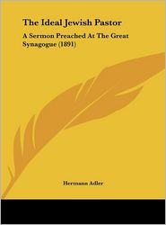 The Ideal Jewish Pastor: A Sermon Preached At The Great Synagogue (1891) - Hermann Adler