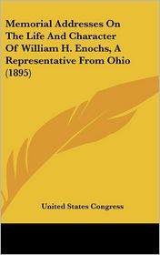 Memorial Addresses on the Life and Character of William H. Enochs, a Representative from Ohio (1895) - States Congress United States Congress