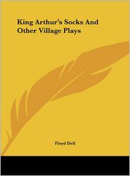 King Arthur's Socks And Other Village Plays - Floyd Dell