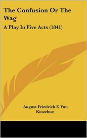The Confusion or the Wag: A Play in Five Acts (1841) - August Friedrich F. Von Kotzebue