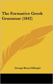 The Formative Greek Grammar (1842) - George Knox Gillespie