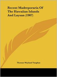 Recent Madreporaria Of The Hawaiian Islands And Laysan (1907) - Thomas Wayland Vaughan