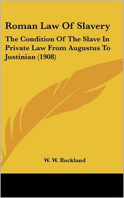 Roman Law Of Slavery: The Condition Of The Slave In Private Law From Augustus To Justinian (1908) - W.W. Buckland