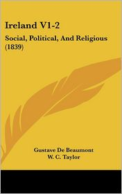 Ireland V1-2: Social, Political, and Religious (1839) - Gustave De Beaumont, W. C. Taylor (Editor)