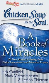 Chicken Soup for the Soul: A Book of Miracles: 101 True Stories of Healing, Faith, Divine Intervention, and Answered Prayers