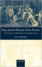Pope and the Destiny of the Stuarts: History, Politics, and Mythology in the Age of Queen Anne - Pat Rogers