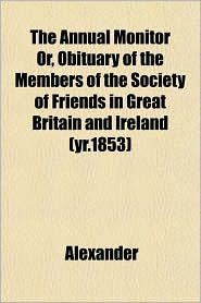 The Annual Monitor or, Obituary of the Members of the Society of Friends in Great Britain and Ireland - Alexander