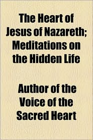 The Heart Of Jesus Of Nazareth; Meditations On The Hidden Life - Author Of The Voice Of The Sacred Heart