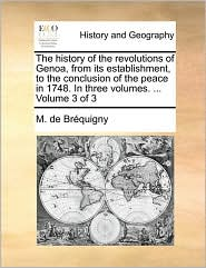 The history of the revolutions of Genoa, from its establishment, to the conclusion of the peace in 1748. In three volumes. . Volume 3 of 3 - M. de Br quigny