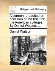 A sermon, preached on occasion of the brief for the American colleges. By Daniel Watson, ... - Daniel Watson
