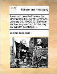 A sermon preach'd before the Honourable House of Commons, January 30, 1702/703. Being an anniversary sermon for the day. By William Stephens, ... - William Stephens