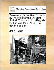 Emmenologia: written, in Latin, by the late learned Dr. John Freind. Translated into English by Thomas Dale, M.D. The second edition.
