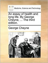 An essay of health and long life. By George Cheyne, ... The third edition.