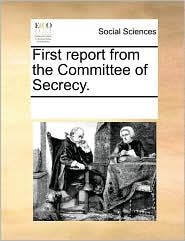 First report from the Committee of Secrecy. - See Notes Multiple Contributors