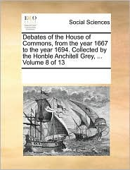 Debates of the House of Commons, from the year 1667 to the year 1694. Collected by the Honble Anchitell Grey, ... Volume 8 of 13 - See Notes Multiple Contributors