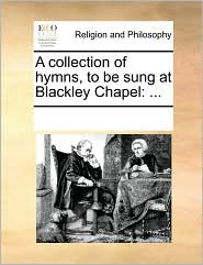 A collection of hymns, to be sung at Blackley Chapel: ... - See Notes Multiple Contributors