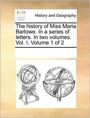 The history of Miss Maria Barlowe. In a series of letters. In two volumes. Vol. I. Volume 1 of 2 - See Notes Multiple Contributors