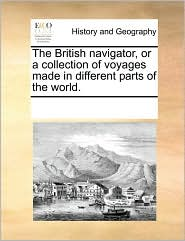 The British navigator, or a collection of voyages made in different parts of the world. - See Notes Multiple Contributors