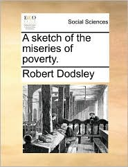A sketch of the miseries of poverty. - Robert Dodsley