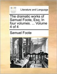The dramatic works of Samuel Foote, Esq; In four volumes. ... Volume 4 of 4 - Samuel Foote