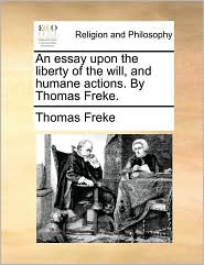 An essay upon the liberty of the will, and humane actions. By Thomas Freke. - Thomas Freke
