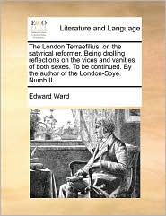 The London Terraefilius: or, the satyrical reformer. Being drolling reflections on the vices and vanities of both sexes. To be continued. By the author of the London-Spye. Numb.II. - Edward Ward
