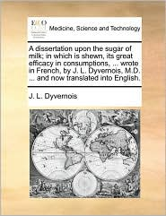 A dissertation upon the sugar of milk; in which is shewn, its great efficacy in consumptions, ... wrote in French, by J. L. Dyvernois, M.D. ... and now translated into English. - J. L. Dyvernois