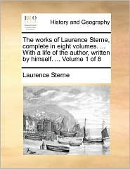 The Works of Laurence Sterne, Complete in Eight Volumes. ... with a Life of the Author, Written by Himself. ... Volume 1 of 8