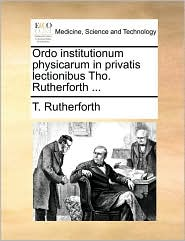 Ordo institutionum physicarum in privatis lectionibus Tho. Rutherforth. - T. Rutherforth