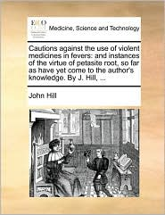 Cautions against the use of violent medicines in fevers: and instances of the virtue of petasite root, so far as have yet come to the author's knowledge. By J. Hill, ... - John Hill